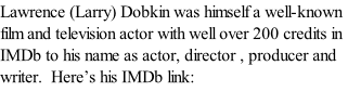 Lawrence (Larry) Dobkin was himself a well-known film and television actor with well over 200 credits in IMDb to his name as actor, director , producer and writer.  Here's his IMDb link: